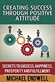Creating Success Through Positive Attitude: Attitude Is Everything: Attitude For Winning:: attitude is everything: