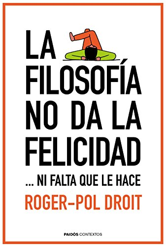 La filosofía no da la felicidad: ...ni falta que le hace por Roger-Pol Droit