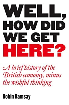 Well, How Did We Get Here? A Brief History of the British Economy, Minus the Wishful Thinking by [Ramsay, Robin]