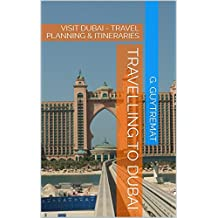 TRAVELLING TO DUBAI: VISIT DUBAI - TRAVEL PLANNING & ITINERARIES (English Edition)