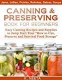 Canning and Preserving Book for Beginners: Easy Canning Recipes and Supplies to Jump Start Your 'How to Can, Preserve and Survival Food Storage' (English Edition)