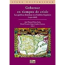 Gobernar en tiempos de crisis: Las quiebras dinásticas en el ámbito hispánico (1250-1808) (Sílex Universidad)