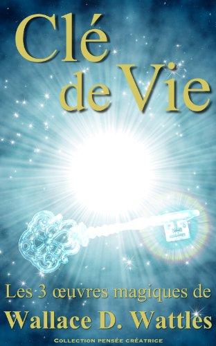 Clé de vie - Les 3 oeuvres magiques de Wallace D. Wattles (Traduit)
