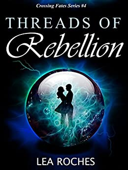 Threads of Rebellion (Crossing Fates Book 4) by [Roches, Lea]