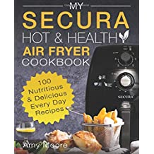 My SECURA Hot & Healthy Air Fryer Cookbook: 100 Nutritious & Delicious Every Day Recipes