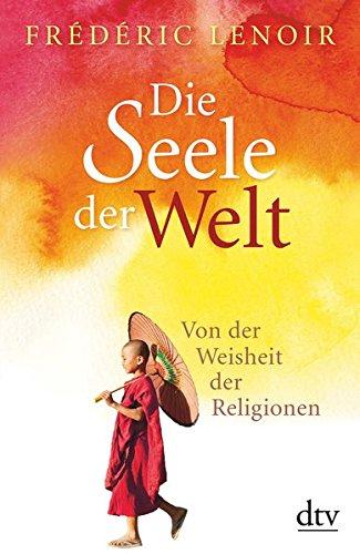 Die Seele der Welt: Von der Weisheit der Religionen