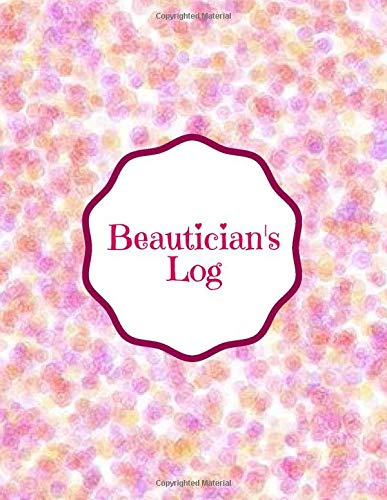 Beautician's Log: Business Client Appointment, Schedule and Management Notebook, Record Organizer Planner Journal Diary Organiser for Beauty ... 120 pages. (Beauty Treatment Logbook, Band 1) -