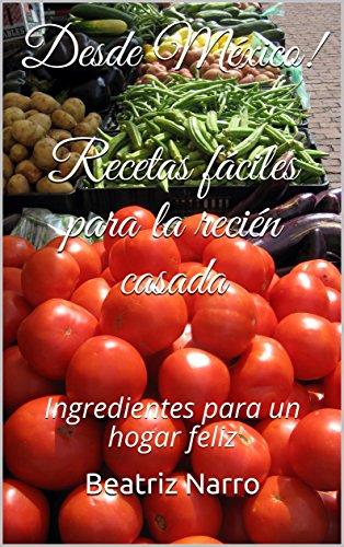 ¡Desde México! Recetas fáciles para la recién casada: Ingredientes para un hogar feliz por Beatriz Martha Narro Etchegaray