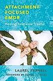 Attachment -Focused EMDR: Healing Relational Trauma