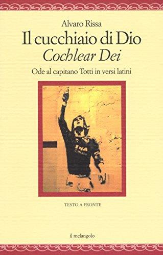 Il cucchiaio di Dio. «Cochlear dei». Ode al capitano Totti in versi latini. Ediz. bilingue