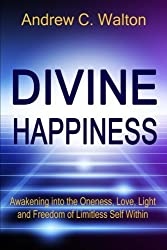 Divine Happiness: Awakening into the Oneness, Love, Light and Freedom of Limitless Self Within by Andrew C. Walton (2015-11-12)
