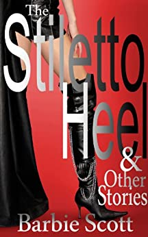 The Stiletto Heel and Other Stories (English Edition) de [Scott, Barbie]