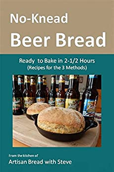 No-Knead Beer Bread (Recipes for the 3 Methods): From the kitchen of Artisan Bread with Steve (English Edition) von [Gamelin, Steve]