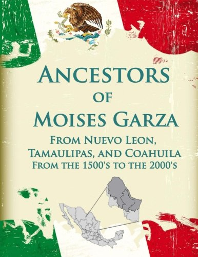 Ancestors of Moises Garza From Nuevo Leon, Tamaulipas, and Coahuila: From the 1500's to the 2000's por Moises Garza