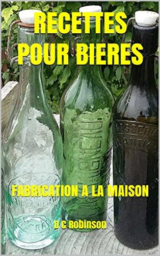 RECETTES POUR BIERES: FABRICATION A LA MAISON par D C Robinson