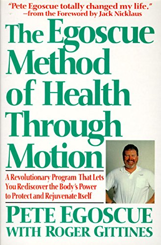 The Egoscue Method of Health Through Motion: Revolutionary Program That Lets You Rediscover the Body\'s Power to Rejuvenate It