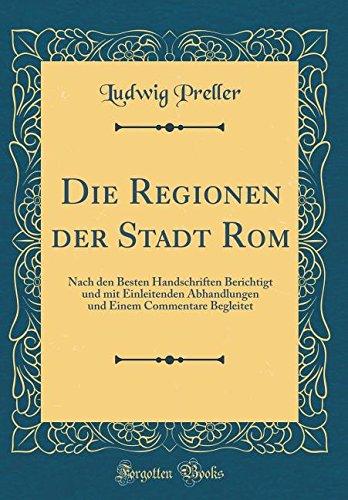 Die Regionen der Stadt Rom: Nach den Besten Handschriften Berichtigt und mit Einleitenden Abhandlungen und Einem Commentare Begleitet (Classic Reprint)
