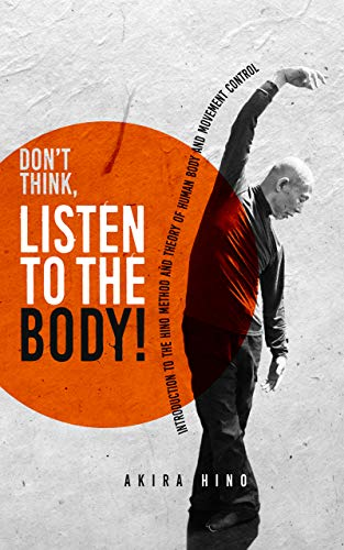 Don't Think, Listen to the Body!: Introduction to the Hino Method and Theory of human body and movement control (English Edition) por Akira  Hino