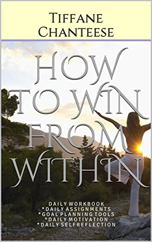 HOW TO WIN FROM WITHIN: D A I L Y W O R K B O O K * D A I L Y A S S I G N M E N T S * G O A L P L A N N I N G T O O L S * D A I L Y M O T I V A T I O N ... E L F R E F L E C T I O N (English Edition)