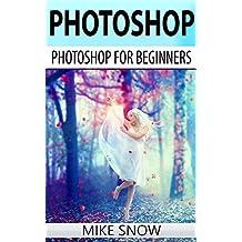 Photoshop: Photoshop For Beginners: (Photoshop, Graphic Design, Adobe, Digital Photography, Creativity, Photography) (English Edition)