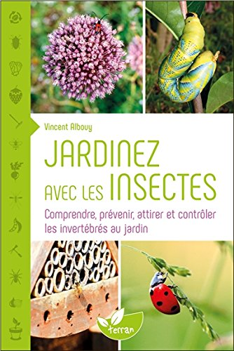 Jardinez avec les insectes - Comprendre, prévenir, attirer et contrôler les invertébrés au jardin