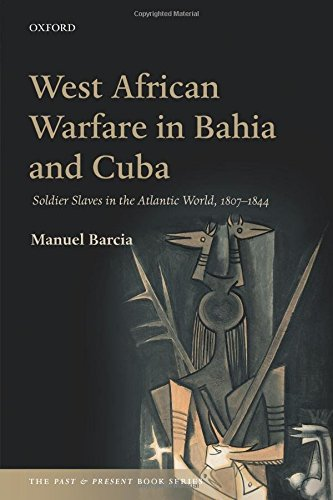 west-african-warfare-in-bahia-and-cuba-soldier-slaves-in-the-atlantic-world-1807-1844-the-past-and-p