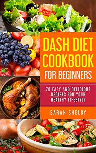 DASH Diet Cookbook for Beginners: 70 Easy and Delicious Recipes for Your Healthy Lifestyle: (The DASH Diet for Beginners) (English Edition)