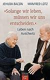 """""""Solange wir leben, müssen wir uns entscheiden."""": Leben nach Auschwitz - Jehuda Bacon, Manfred Lütz"""