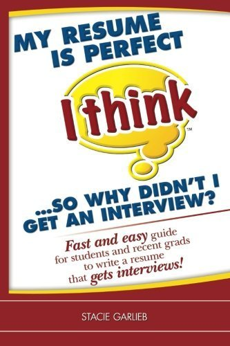 My resume is perfect (I think)...so why didn't I get an interview?: Fast and easy guide for students and recent grads to write a resume that gets interviews! (I Think Career Skills) by Stacie Garlieb (2010-02-18)