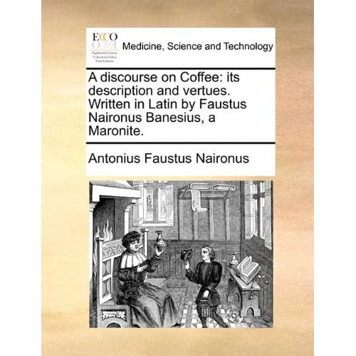 A discourse on Coffee: its description and vertues. Written in Latin by Faustus Naironus Banesius, a Maronite. by Antonius Faustus Naironus (2010-05-29)