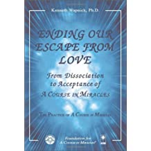 Ending Our Escape from Love: From Dissociation to Acceptance of A Course in Miracles by Kenneth Wapnick (2011-06-27)