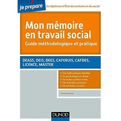 Mon mémoire en travail social. Guide méthodologique et pratique: DEASS, DEIS, DEES, CAFERUIS, CAFDES, LICENCE, MASTER