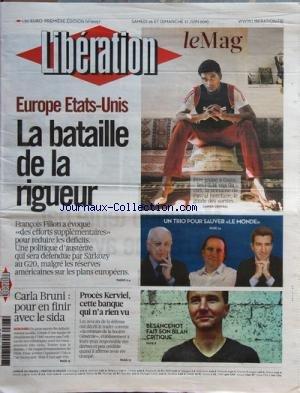 LIBERATION [No 9057] du 26/06/2010 - EUROPE ETATS-UNIS / LA BATAILLE DE LA RIGUEUR - FILLON - SARKOZY - CARLA BRUNI-SARKOZY / POUR EN FINIR AVEC LE SIDA - PROCES KERVIEL - CETTE BANQUE QUI N'A RIEN VU - BESANCENOT FAIT SON BILAN CRITIQUE - UN TRIO POUR SAUVER LE MONDE