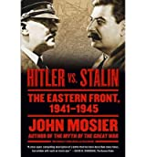 [(Hitler vs. Stalin: The Eastern Front, 1941-1945)] [Author: John Mosier] published on (July, 2011)
