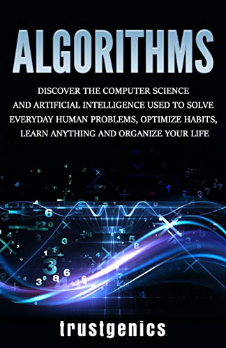 Algorithms: Discover The Computer Science and Artificial Intelligence Used to Solve Everyday Human Problems, Optimize Habits, Learn Anything and Organize Your Life (English Edition)