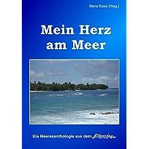 Mein Herz am Meer: Meeres-Anthologie mit Texten von > einhundert Autorinnen und Autoren aus fünf Ländern