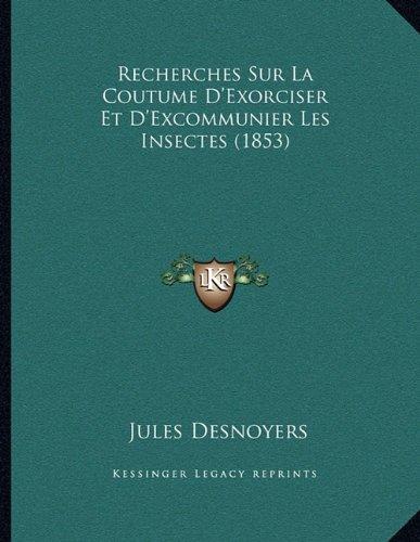 Recherches Sur La Coutume D'Exorciser Et D'Excommunier Les Insectes (1853)