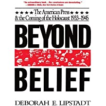 Beyond Belief: The American Press And The Coming Of The Holocaust, 1933- 1945 by Deborah E. Lipstadt (1993-02-08)