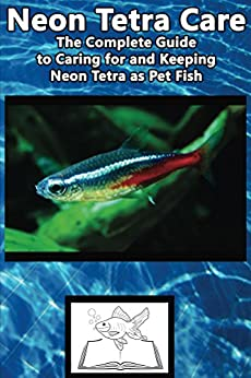 Neon Tetra Care: The Complete Guide to Caring for and Keeping Neon Tetra as Pet Fish (Best Fish Care Practices)