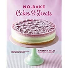 No-Bake Cakes & Treats: Delectable Sweets Without Turning On The Oven by Hannah Miles (2016-08-07)