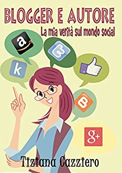 Blogger e autore, la mia verità sul mondo social di [Cazziero, Tiziana]