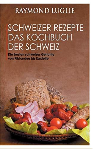 Schweizer Rezepte - Das Kochbuch der Schweiz: Die besten schweizer Gerichte von Pilzfondue bis Raclette
