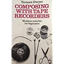 Composing with Tape Recorders: Musique Concrete for Beginners by Terence Dwyer (1971-05-06)