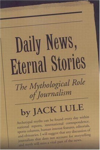 Daily News, Eternal Stories: The Mythological Role of Journalism (Guilford Communication Series) by Jack Lule (2001-03-15)