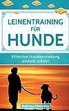Leinentraining für Hunde: Leinenführigkeit trainieren - So lernt der Hund an der Leine zu gehen! (Effektive Hundeerziehung - einfach erklärt! Band, Band 5)