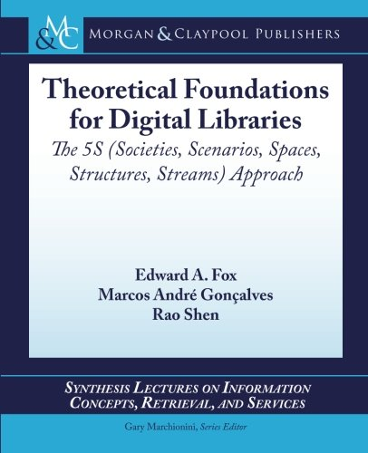 Theoretical Foundations for Digital Libraries: The 5S (Societies, Scenarios, Spaces, Structures, Streams) Approach (Synthesis Lectures on Information Concepts, Retrieval, and Services)