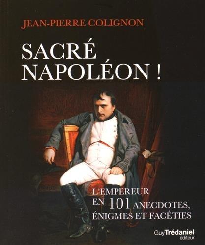 Sacré Napoléon ! : L'Empereur en 101 anecdotes, énigmes et facéties par Jean-Pierre Colignon