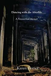 Dancing with the Afterlife: A Paranormal Memoir by Karen Frazier (2013-02-01)