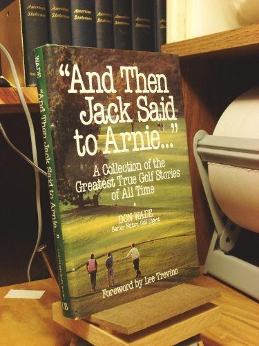 And Then Jack Said to Arnie: A Collection of the Greatest True Golf Stories of All Time by Wade, Don (1991) Hardcover