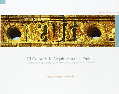 El color de la arquitectura en Trujillo. Pintura de fachadas, esgrafiados y pintura mural (Extremadura Artística)
